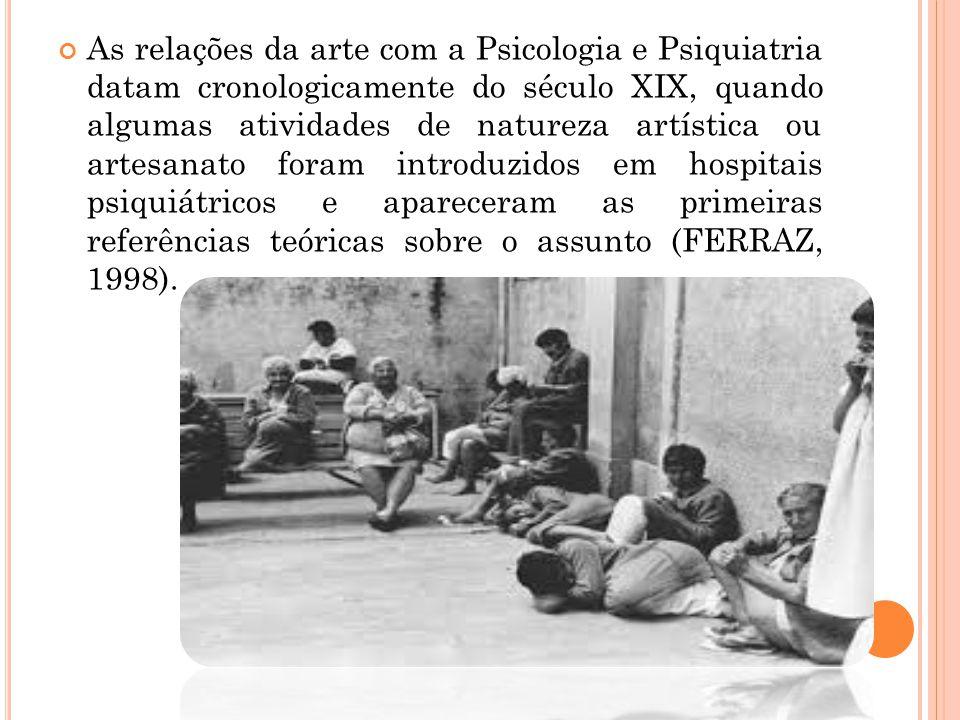 As relações da arte com a Psicologia e Psiquiatria datam cronologicamente do século XIX, quando algumas atividades de natureza artística ou artesanato