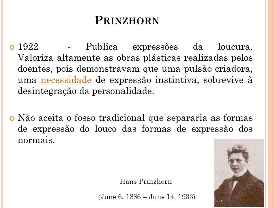 P RINZHORN 1922 - Publica expressões da loucura. Valoriza altamente as obras plásticas realizadas pelos doentes, pois demonstravam que uma pulsão cria