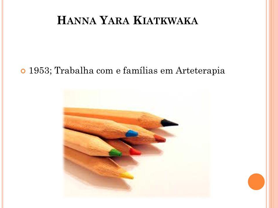 H ANNA Y ARA K IATKWAKA 1953; Trabalha com e famílias em Arteterapia