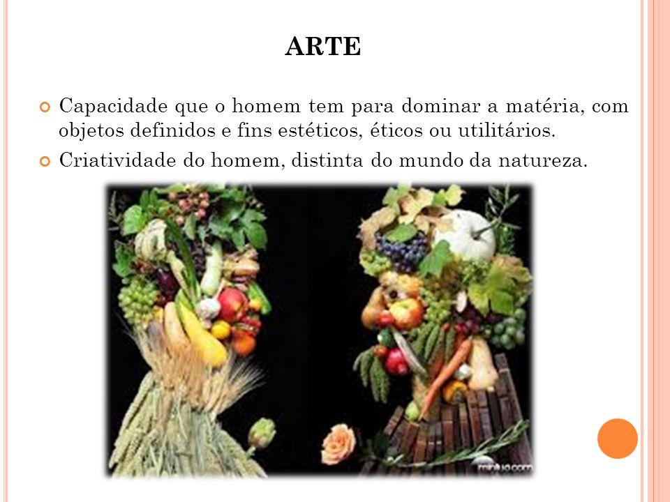 ARTE Capacidade que o homem tem para dominar a matéria, com objetos definidos e fins estéticos, éticos ou utilitários. Criatividade do homem, distinta