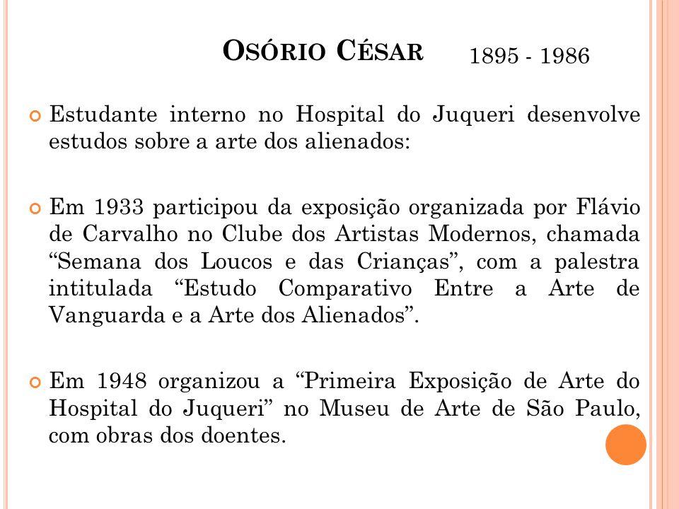 O SÓRIO C ÉSAR Estudante interno no Hospital do Juqueri desenvolve estudos sobre a arte dos alienados: Em 1933 participou da exposição organizada por