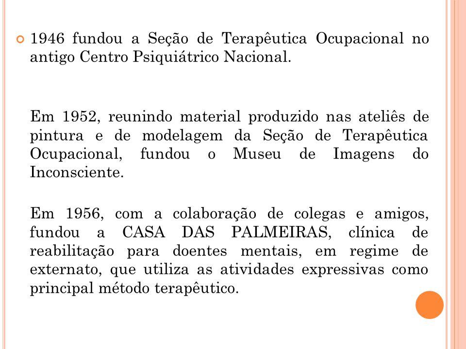 1946 fundou a Seção de Terapêutica Ocupacional no antigo Centro Psiquiátrico Nacional. Em 1952, reunindo material produzido nas ateliês de pintura e d