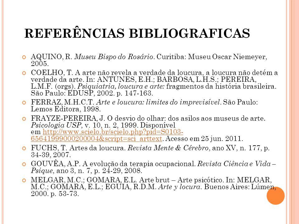 REFERÊNCIAS BIBLIOGRAFICAS AQUINO, R. Museu Bispo do Rosário. Curitiba: Museu Oscar Niemeyer, 2005. COELHO, T. A arte não revela a verdade da loucura,