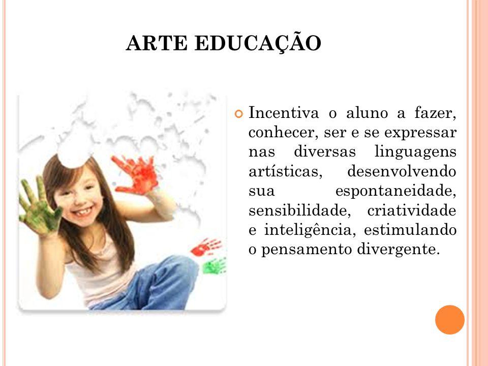 ARTE EDUCAÇÃO Incentiva o aluno a fazer, conhecer, ser e se expressar nas diversas linguagens artísticas, desenvolvendo sua espontaneidade, sensibilid