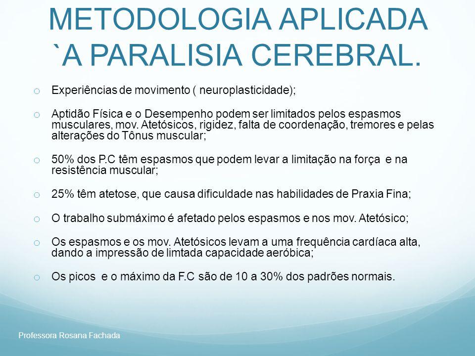 Professora Rosana Fachada METODOLOGIA APLICADA `A PARALISIA CEREBRAL. o Experiências de movimento ( neuroplasticidade); o Aptidão Física e o Desempenh