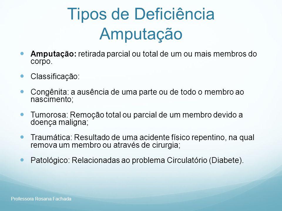 Professora Rosana Fachada Tipos de Deficiência Amputação Amputação: retirada parcial ou total de um ou mais membros do corpo. Classificação: Congênita