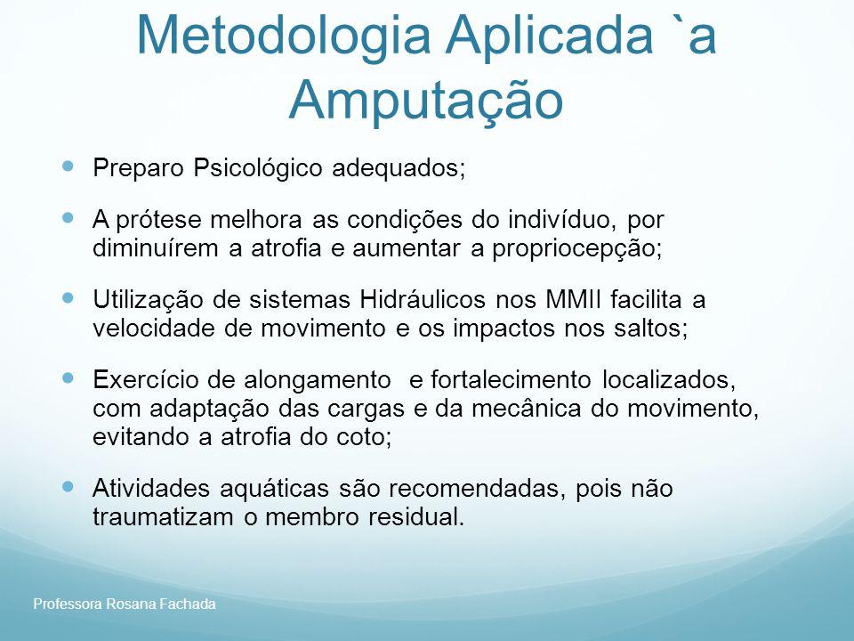 Professora Rosana Fachada Metodologia Aplicada `a Amputação Preparo Psicológico adequados; A prótese melhora as condições do indivíduo, por diminuírem
