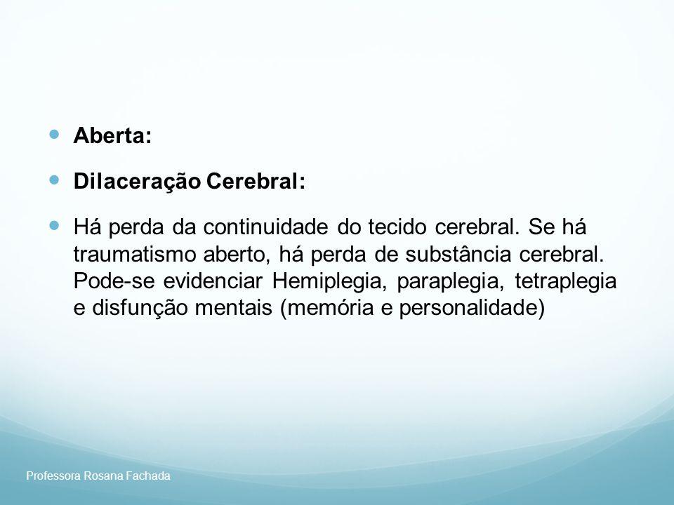 Professora Rosana Fachada Aberta: Dilaceração Cerebral: Há perda da continuidade do tecido cerebral. Se há traumatismo aberto, há perda de substância