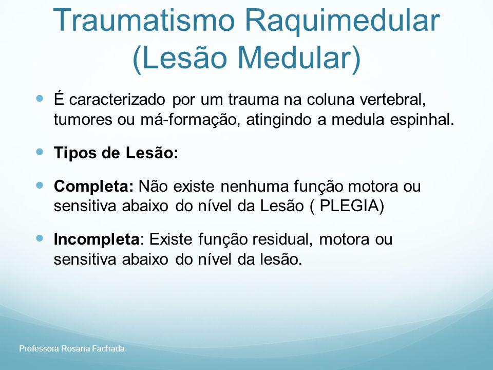 Professora Rosana Fachada Traumatismo Raquimedular (Lesão Medular) É caracterizado por um trauma na coluna vertebral, tumores ou má-formação, atingind