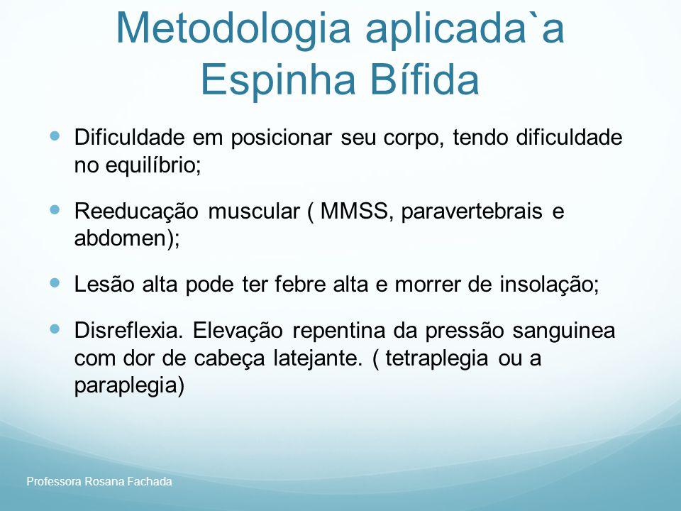Professora Rosana Fachada Metodologia aplicada`a Espinha Bífida Dificuldade em posicionar seu corpo, tendo dificuldade no equilíbrio; Reeducação muscu