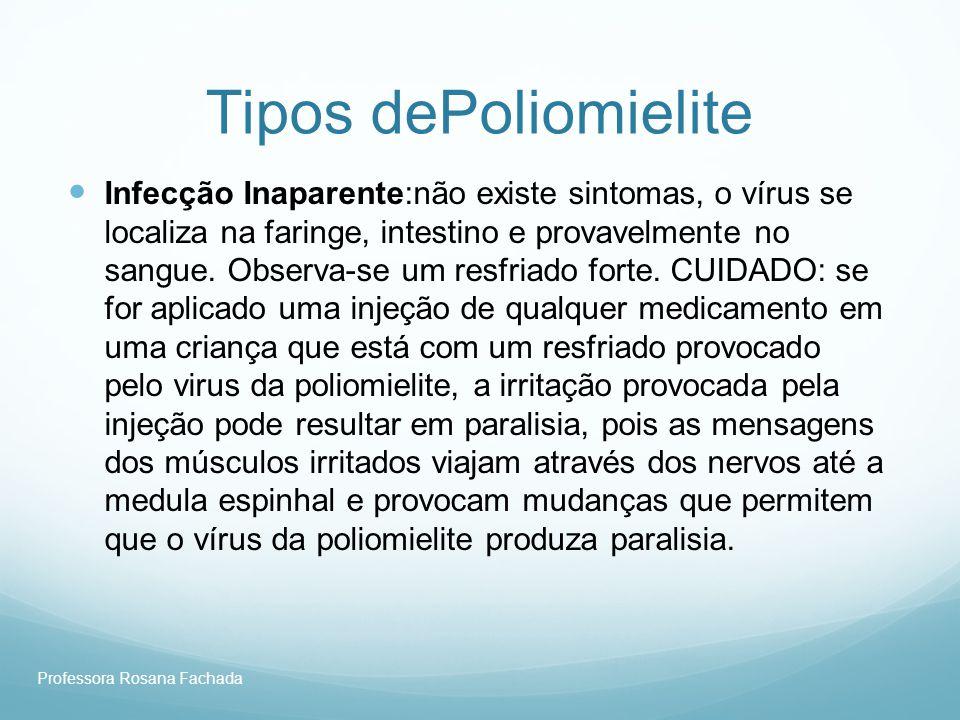 Professora Rosana Fachada Tipos dePoliomielite Infecção Inaparente:não existe sintomas, o vírus se localiza na faringe, intestino e provavelmente no s