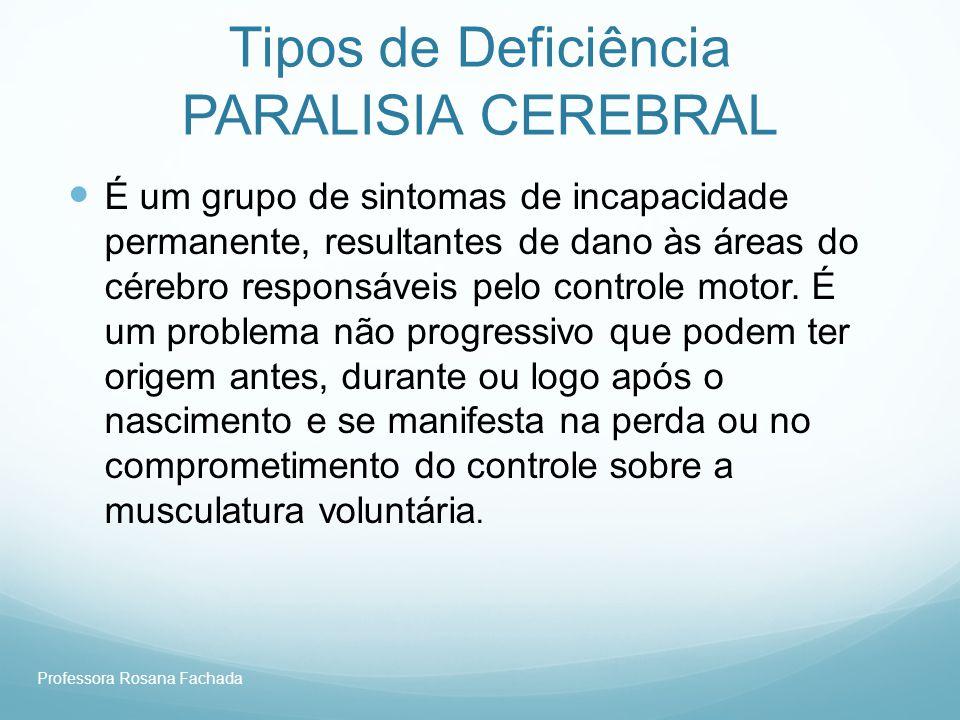 Professora Rosana Fachada Tipos de Deficiência PARALISIA CEREBRAL É um grupo de sintomas de incapacidade permanente, resultantes de dano às áreas do c