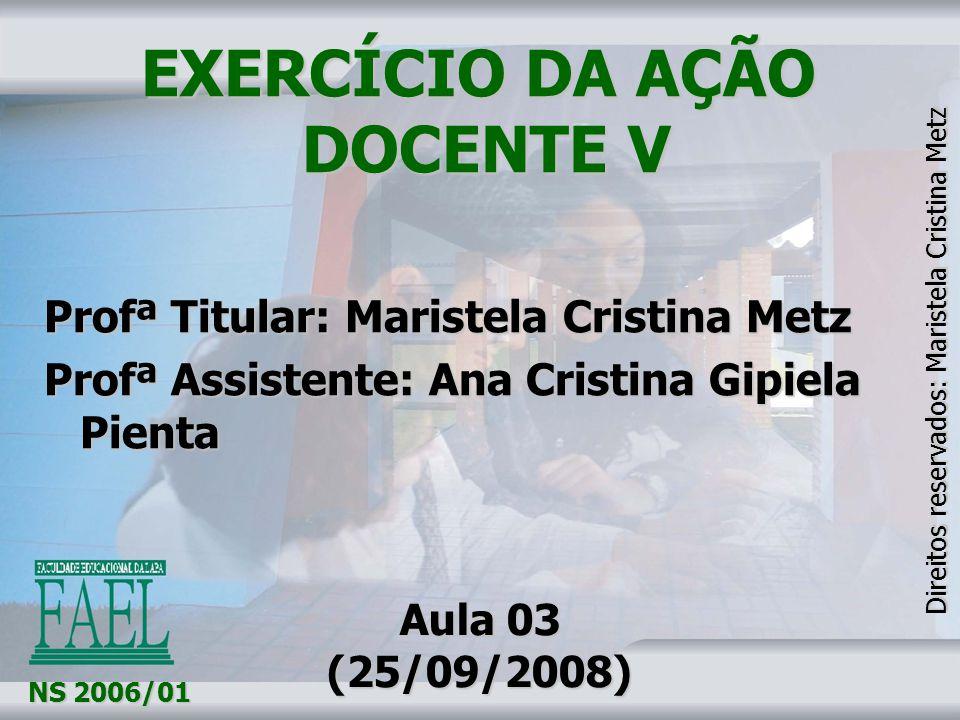 EXERCÍCIO DA AÇÃO DOCENTE V EXERCÍCIO DA AÇÃO DOCENTE V Profª Titular: Maristela Cristina Metz Profª Assistente: Ana Cristina Gipiela Pienta NS 2006/0