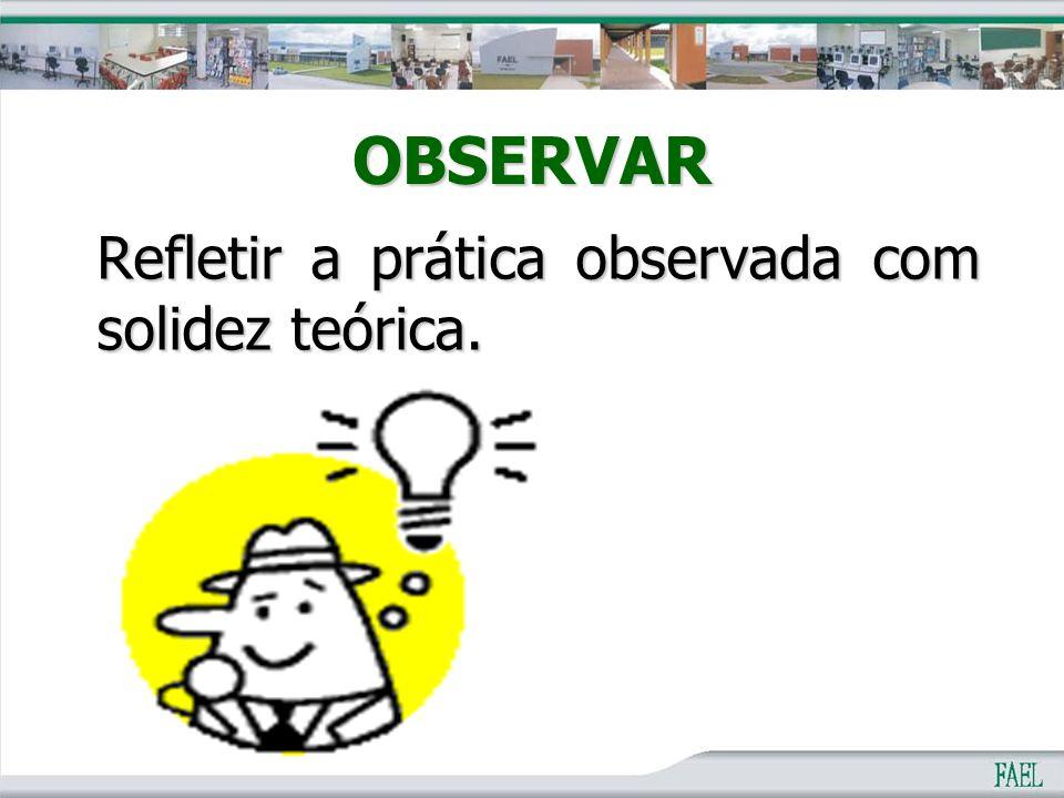 OBSERVAR Refletir a prática observada com solidez teórica.