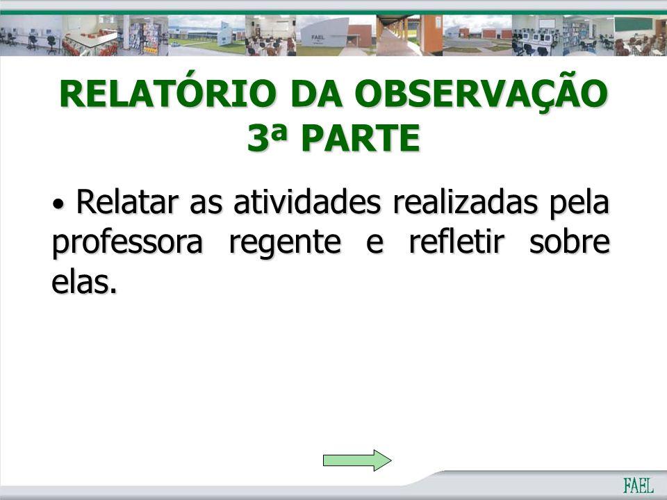 RELATÓRIO DA OBSERVAÇÃO 3ª PARTE Relatar as atividades realizadas pela professora regente e refletir sobre elas. Relatar as atividades realizadas pela