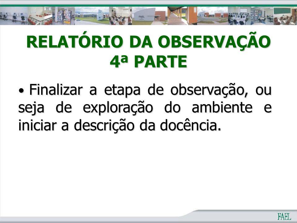 RELATÓRIO DA OBSERVAÇÃO 4ª PARTE Finalizar a etapa de observação, ou seja de exploração do ambiente e iniciar a descrição da docência. Finalizar a eta