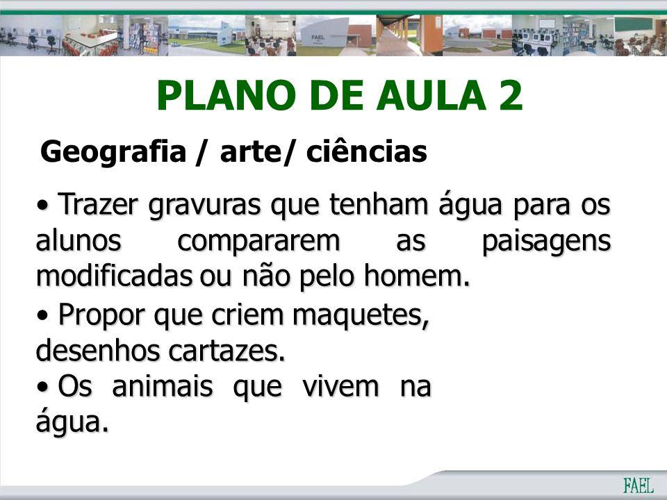 PLANO DE AULA 2 Geografia / arte/ ciências Trazer gravuras que tenham água para os alunos compararem as paisagens modificadas ou não pelo homem. Traze