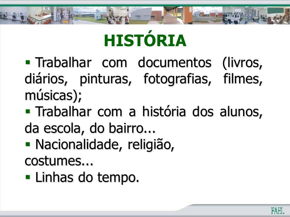 HISTÓRIA  Trabalhar com documentos (livros, diários, pinturas, fotografias, filmes, músicas);  Trabalhar com a história dos alunos, da escola, do ba