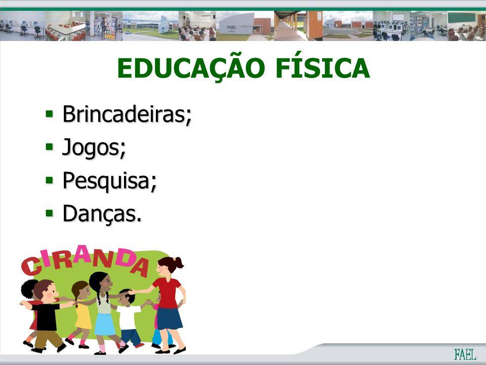 EDUCAÇÃO FÍSICA  Brincadeiras;  Jogos;  Pesquisa;  Danças.