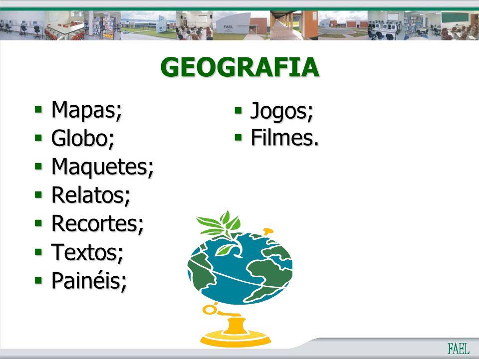 GEOGRAFIA  Mapas;  Globo;  Maquetes;  Relatos;  Recortes;  Textos;  Painéis;  Jogos;  Filmes.
