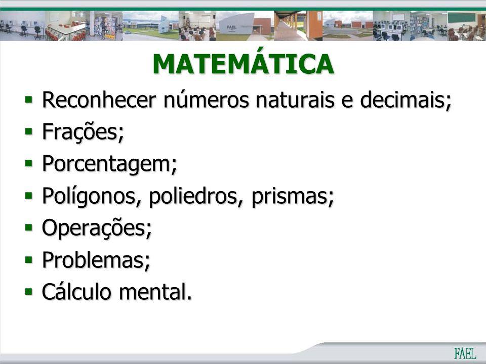 MATEMÁTICA  Reconhecer números naturais e decimais;  Frações;  Porcentagem;  Polígonos, poliedros, prismas;  Operações;  Problemas;  Cálculo me