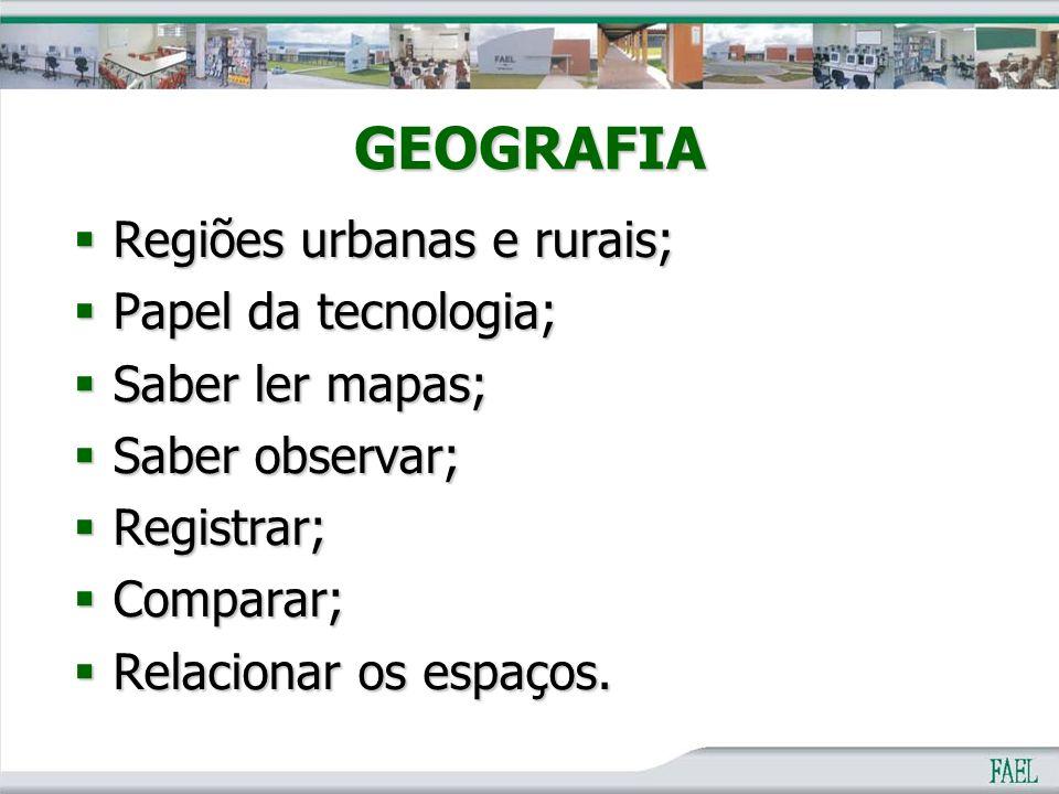 GEOGRAFIA  Regiões urbanas e rurais;  Papel da tecnologia;  Saber ler mapas;  Saber observar;  Registrar;  Comparar;  Relacionar os espaços.