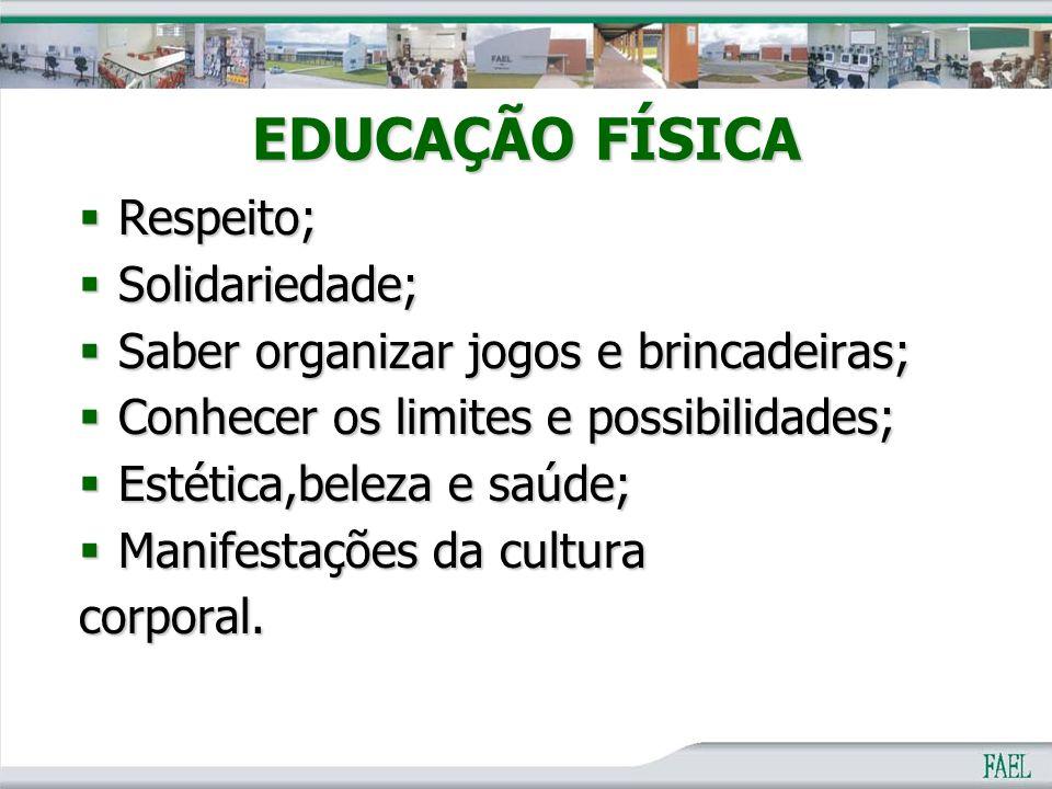 EDUCAÇÃO FÍSICA  Respeito;  Solidariedade;  Saber organizar jogos e brincadeiras;  Conhecer os limites e possibilidades;  Estética,beleza e saúde