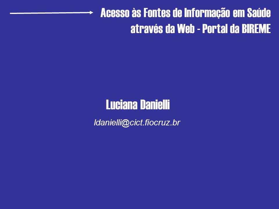 Luciana Danielli Acesso às Fontes de Informação em Saúde através da Web - Portal da BIREME ldanielli@cict.fiocruz.br