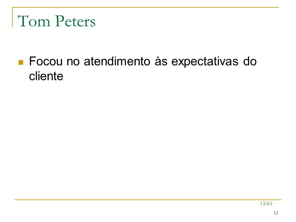 13/43 13 Tom Peters Focou no atendimento às expectativas do cliente