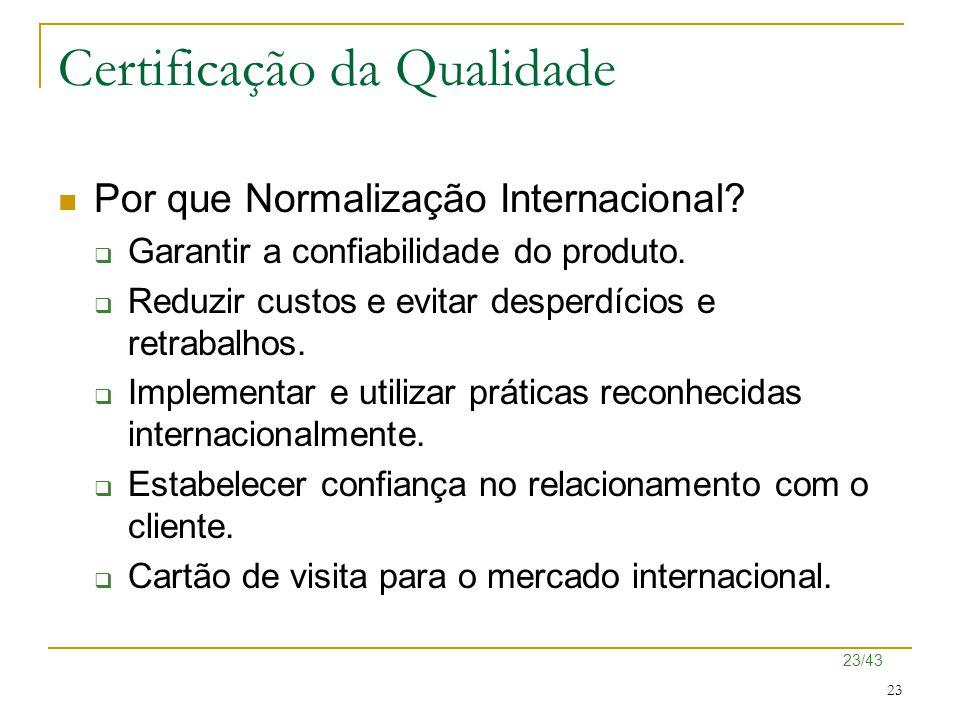 23/43 23 Certificação da Qualidade Por que Normalização Internacional?  Garantir a confiabilidade do produto.  Reduzir custos e evitar desperdícios