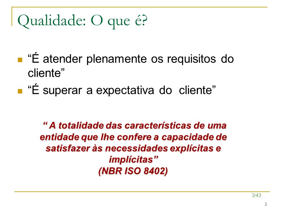 "3/43 3 Qualidade: O que é? ""É atender plenamente os requisitos do cliente"" ""É superar a expectativa do cliente"" "" A totalidade das características de"