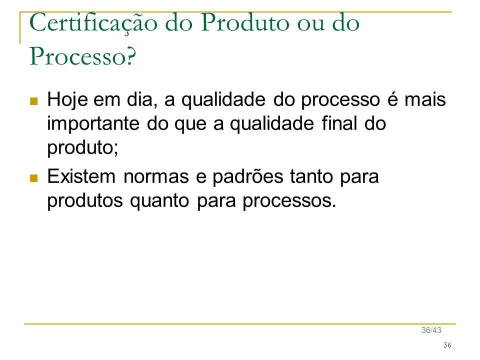 36/43 36 Certificação do Produto ou do Processo? Hoje em dia, a qualidade do processo é mais importante do que a qualidade final do produto; Existem n
