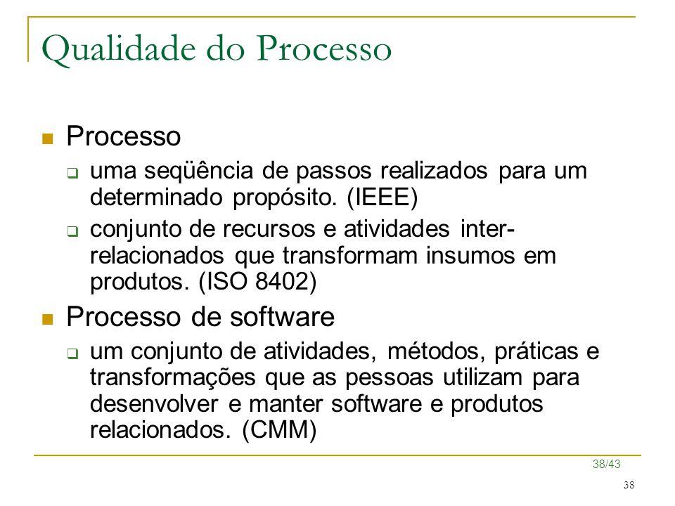 38/43 38 Qualidade do Processo Processo  uma seqüência de passos realizados para um determinado propósito. (IEEE)  conjunto de recursos e atividades