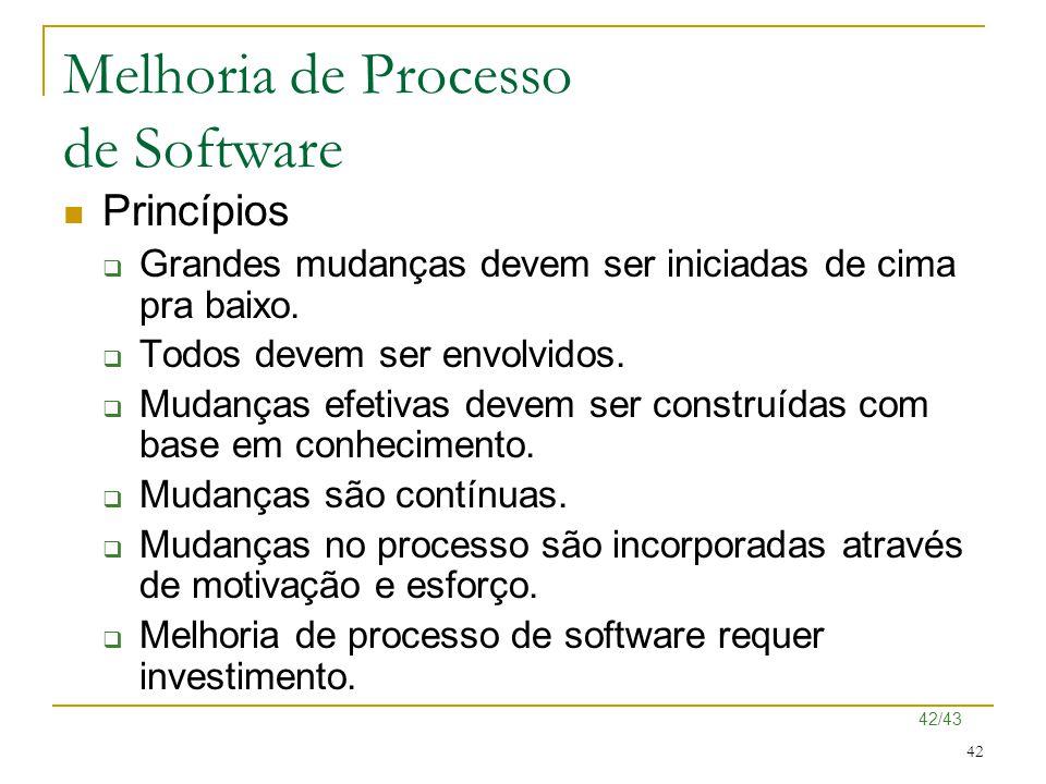 42/43 42 Melhoria de Processo de Software Princípios  Grandes mudanças devem ser iniciadas de cima pra baixo.  Todos devem ser envolvidos.  Mudança