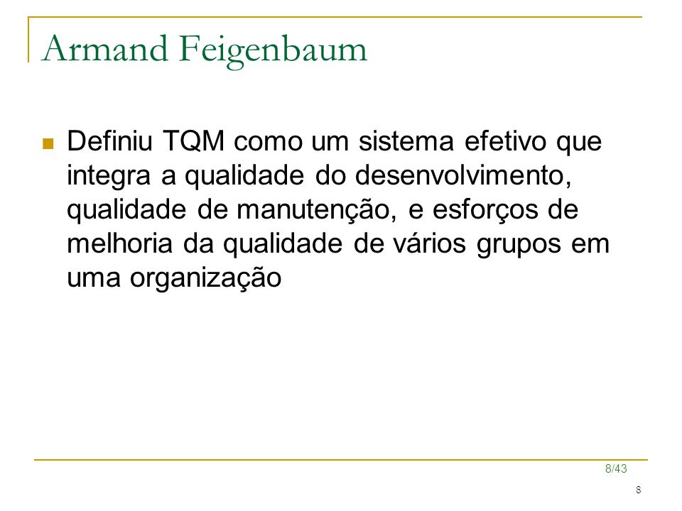 8/43 8 Armand Feigenbaum Definiu TQM como um sistema efetivo que integra a qualidade do desenvolvimento, qualidade de manutenção, e esforços de melhor