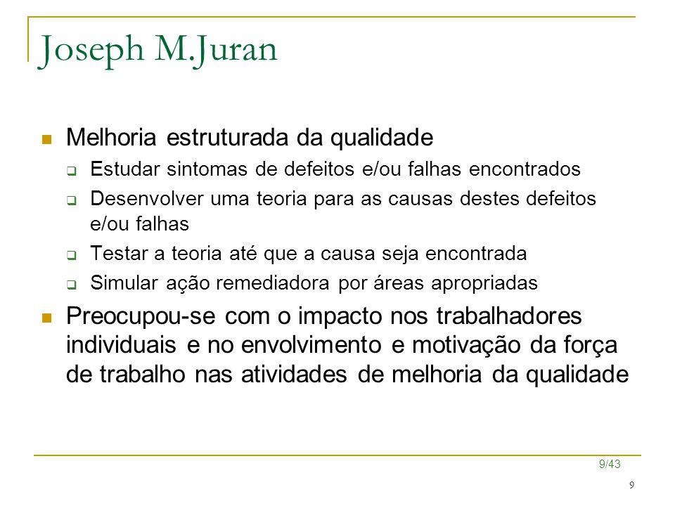 9/43 9 Joseph M.Juran Melhoria estruturada da qualidade  Estudar sintomas de defeitos e/ou falhas encontrados  Desenvolver uma teoria para as causas