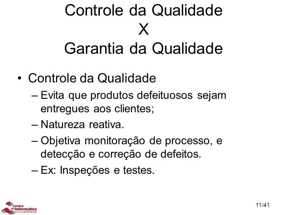 Controle da Qualidade –Evita que produtos defeituosos sejam entregues aos clientes; –Natureza reativa. –Objetiva monitoração de processo, e detecção e