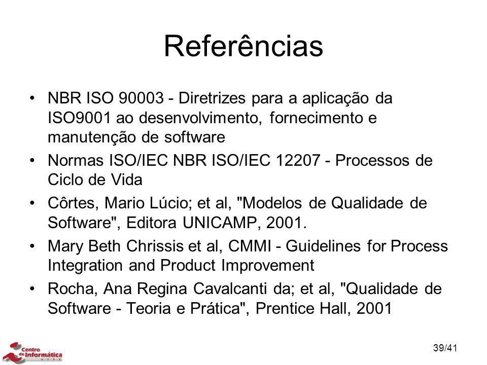Referências NBR ISO 90003 - Diretrizes para a aplicação da ISO9001 ao desenvolvimento, fornecimento e manutenção de software Normas ISO/IEC NBR ISO/IE