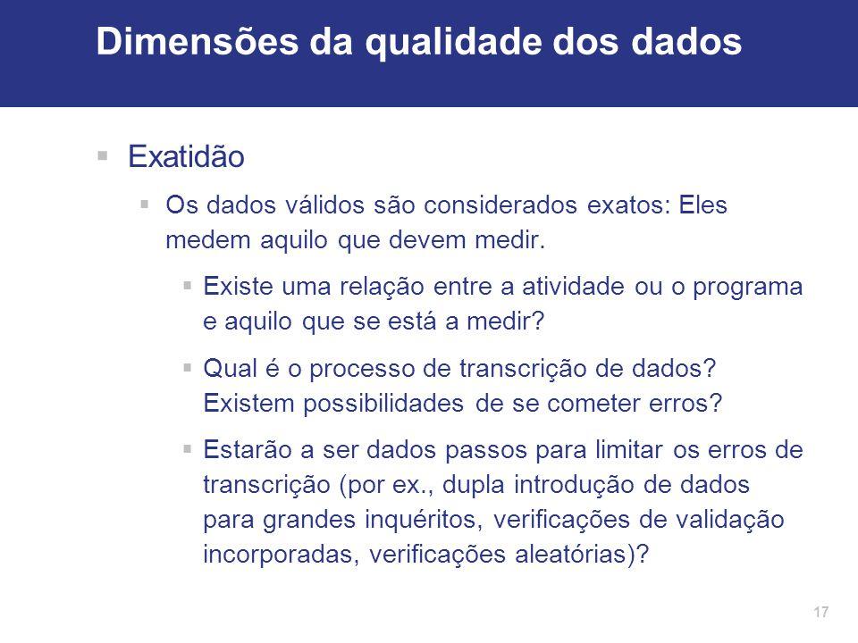 17 Dimensões da qualidade dos dados  Exatidão  Os dados válidos são considerados exatos: Eles medem aquilo que devem medir.