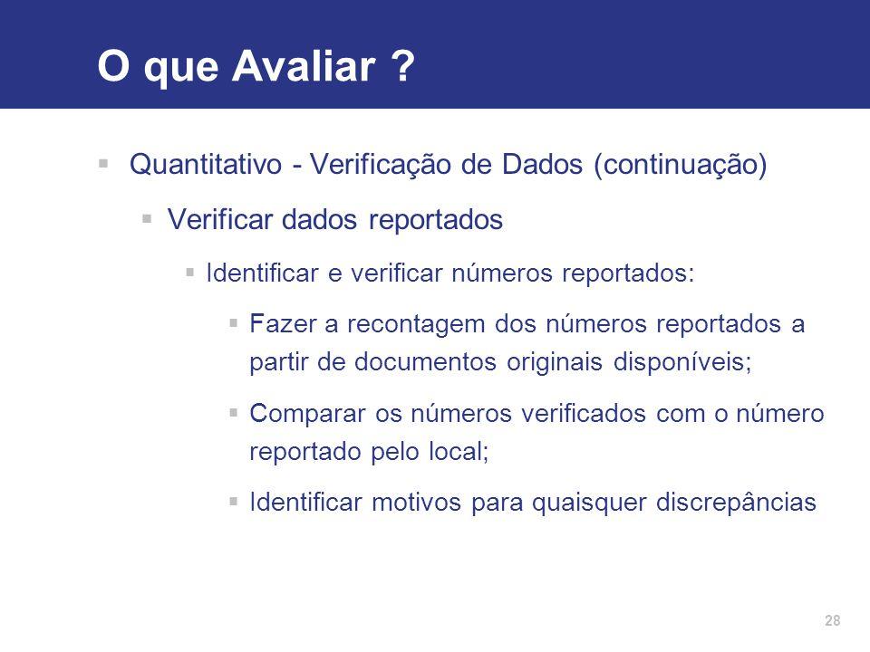 28 O que Avaliar ?  Quantitativo - Verificação de Dados (continuação)  Verificar dados reportados  Identificar e verificar números reportados:  Fa
