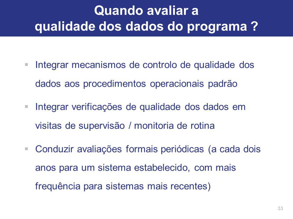 33 Quando avaliar a qualidade dos dados do programa ?  Integrar mecanismos de controlo de qualidade dos dados aos procedimentos operacionais padrão 