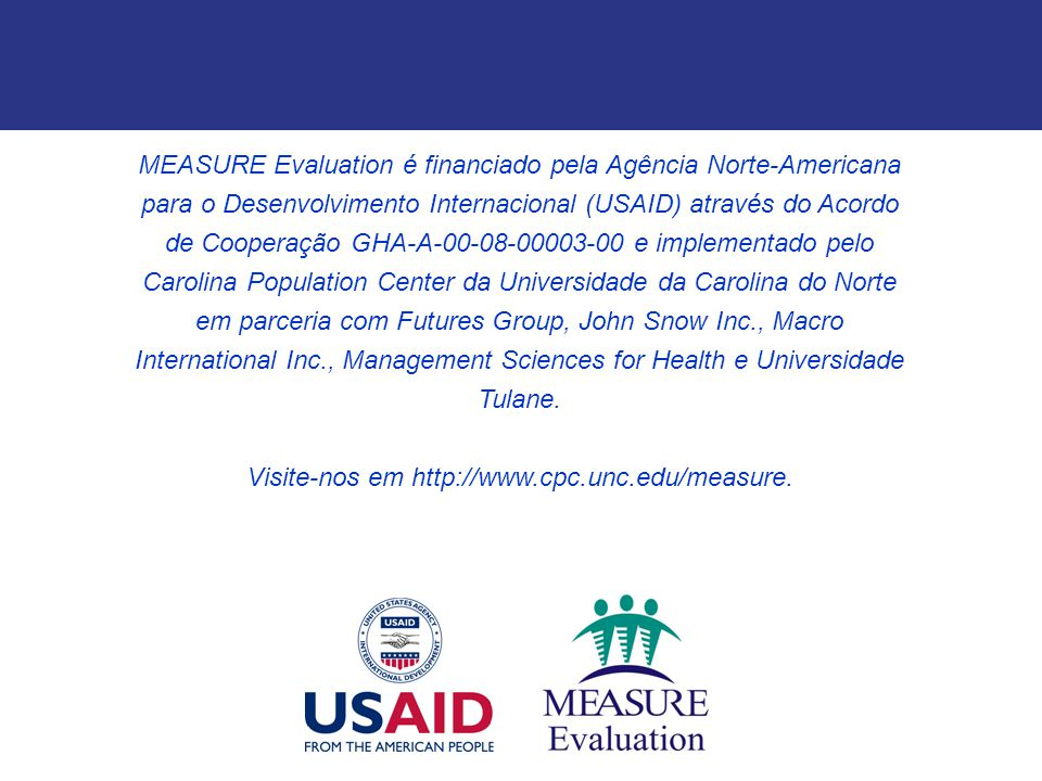MEASURE Evaluation é financiado pela Agência Norte-Americana para o Desenvolvimento Internacional (USAID) através do Acordo de Cooperação GHA-A-00-08-