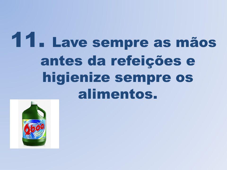 11. Lave sempre as mãos antes da refeições e higienize sempre os alimentos.