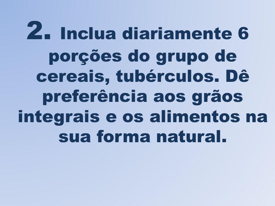 2.Inclua diariamente 6 porções do grupo de cereais, tubérculos.
