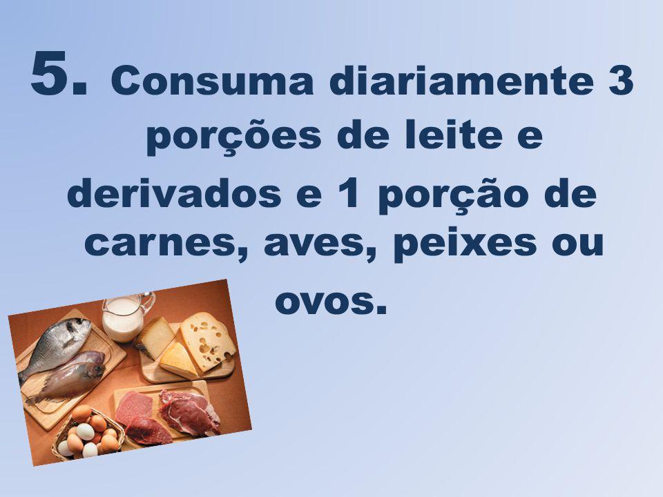 5. Consuma diariamente 3 porções de leite e derivados e 1 porção de carnes, aves, peixes ou ovos.