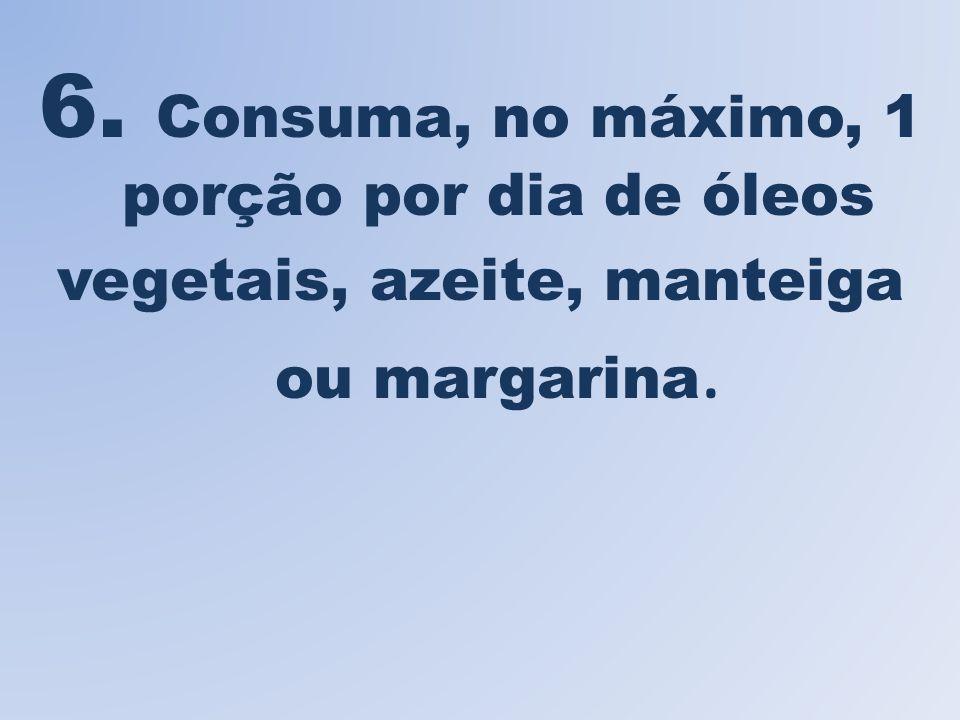 6. Consuma, no máximo, 1 porção por dia de óleos vegetais, azeite, manteiga ou margarina.
