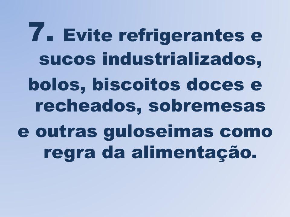 7. Evite refrigerantes e sucos industrializados, bolos, biscoitos doces e recheados, sobremesas e outras guloseimas como regra da alimentação.