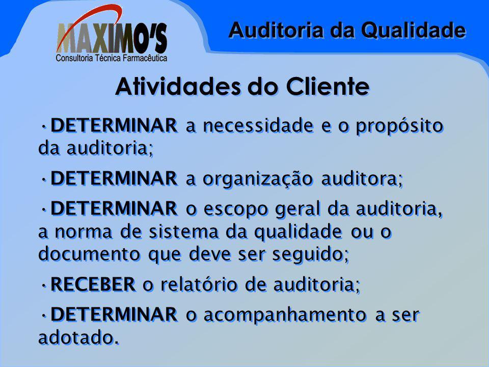 Auditoria da Qualidade Atividades do Cliente DETERMINAR a necessidade e o propósito da auditoria; DETERMINAR a organização auditora; DETERMINAR o escopo geral da auditoria, a norma de sistema da qualidade ou o documento que deve ser seguido; RECEBER o relatório de auditoria; DETERMINAR o acompanhamento a ser adotado.