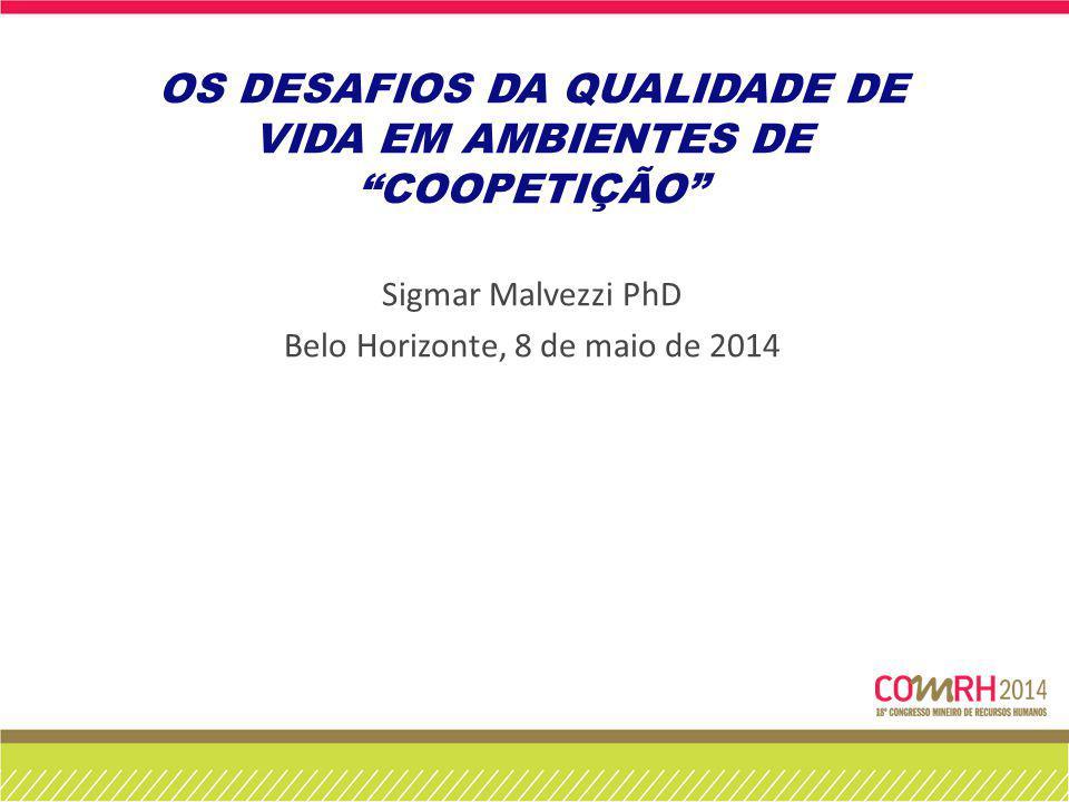 OS DESAFIOS DA QUALIDADE DE VIDA EM AMBIENTES DE COOPETIÇÃO Sigmar Malvezzi PhD Belo Horizonte, 8 de maio de 2014