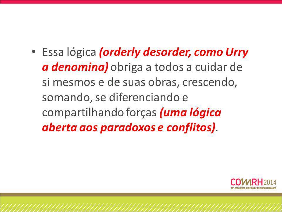 Essa lógica (orderly desorder, como Urry a denomina) obriga a todos a cuidar de si mesmos e de suas obras, crescendo, somando, se diferenciando e compartilhando forças (uma lógica aberta aos paradoxos e conflitos).